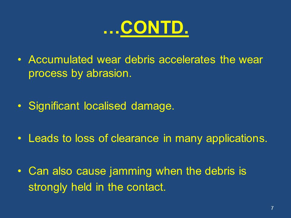 …CONTD. Accumulated wear debris accelerates the wear process by abrasion. Significant localised damage. Leads to loss of clearance in many application