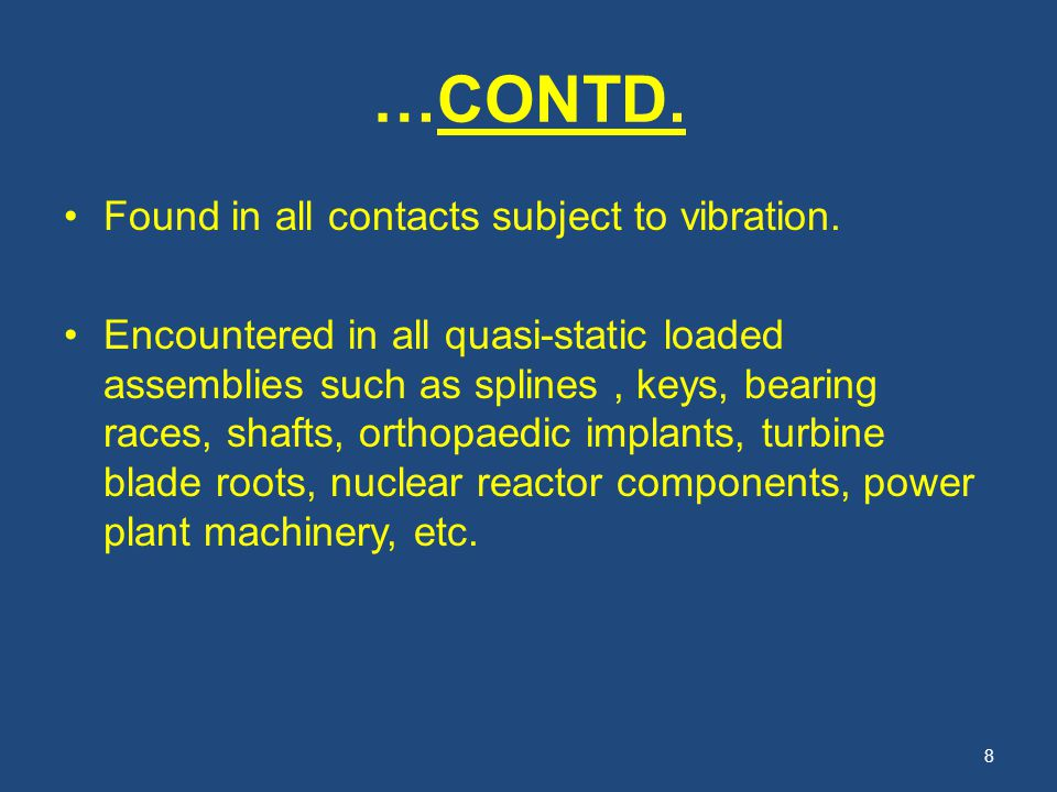 …CONTD. Found in all contacts subject to vibration. Encountered in all quasi-static loaded assemblies such as splines, keys, bearing races, shafts, or
