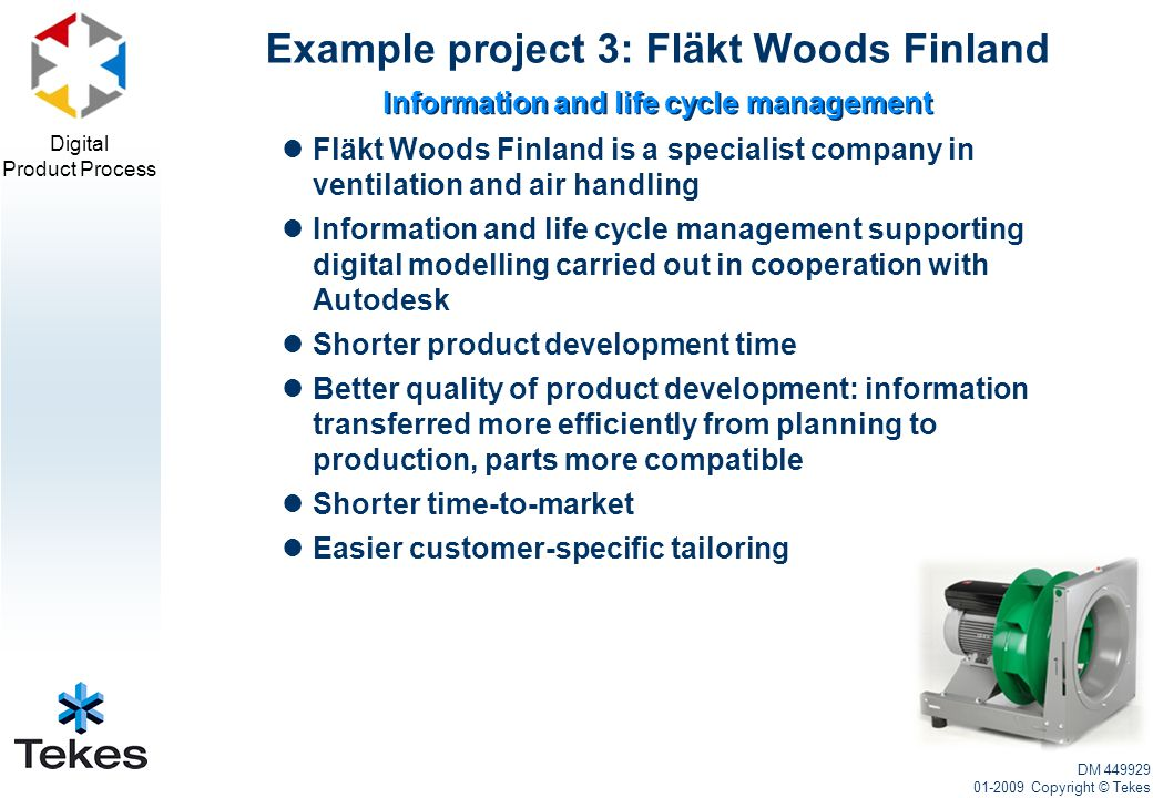 Digital Product Process Fläkt Woods Finland is a specialist company in ventilation and air handling Information and life cycle management supporting digital modelling carried out in cooperation with Autodesk Shorter product development time Better quality of product development: information transferred more efficiently from planning to production, parts more compatible Shorter time-to-market Easier customer-specific tailoring Example project 3: Fläkt Woods Finland DM 449929 01-2009 Copyright © Tekes Information and life cycle management
