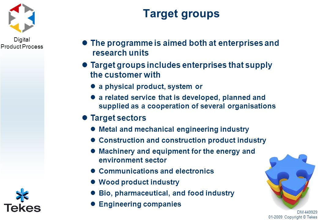 Digital Product Process The programme is aimed both at enterprises and research units Target groups includes enterprises that supply the customer with a physical product, system or a related service that is developed, planned and supplied as a cooperation of several organisations Target sectors Metal and mechanical engineering industry Construction and construction product industry Machinery and equipment for the energy and environment sector Communications and electronics Wood product industry Bio, pharmaceutical, and food industry Engineering companies Target groups DM 449929 01-2009 Copyright © Tekes
