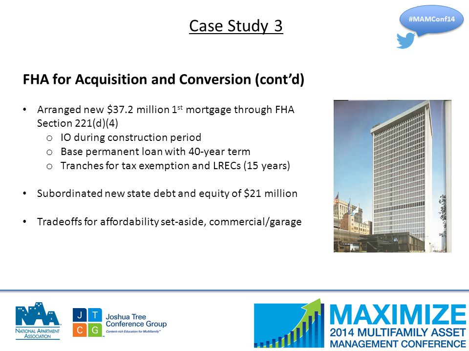 #MAMConf14 FHA for Acquisition and Conversion (cont'd) Arranged new $37.2 million 1 st mortgage through FHA Section 221(d)(4) o IO during construction period o Base permanent loan with 40-year term o Tranches for tax exemption and LRECs (15 years) Subordinated new state debt and equity of $21 million Tradeoffs for affordability set-aside, commercial/garage Case Study 3