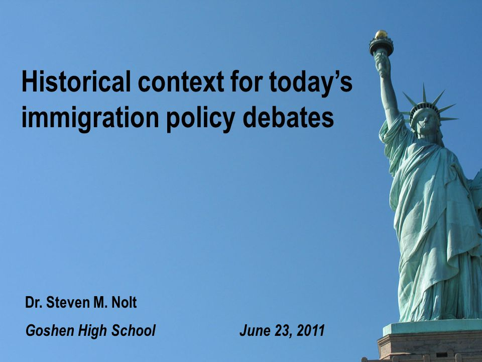 Historical context for today's immigration policy debates Goshen High School June 23, 2011 Dr.