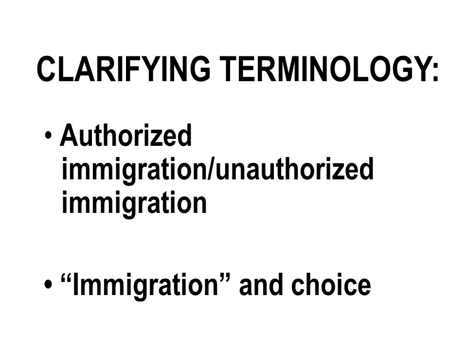 CLARIFYING TERMINOLOGY: Authorized immigration/unauthorized immigration Immigration and choice
