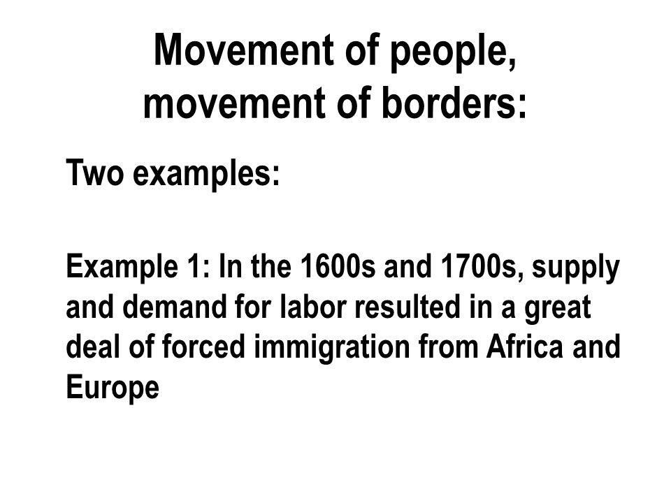 Movement of people, movement of borders: Two examples: Example 1: In the 1600s and 1700s, supply and demand for labor resulted in a great deal of forced immigration from Africa and Europe