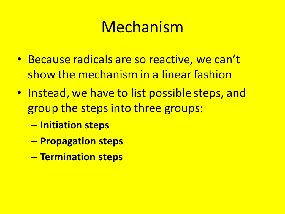 Mechanism Because radicals are so reactive, we can't show the mechanism in a linear fashion Instead, we have to list possible steps, and group the ste