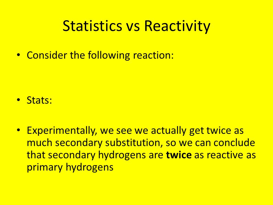 Statistics vs Reactivity Consider the following reaction: Stats: Experimentally, we see we actually get twice as much secondary substitution, so we ca