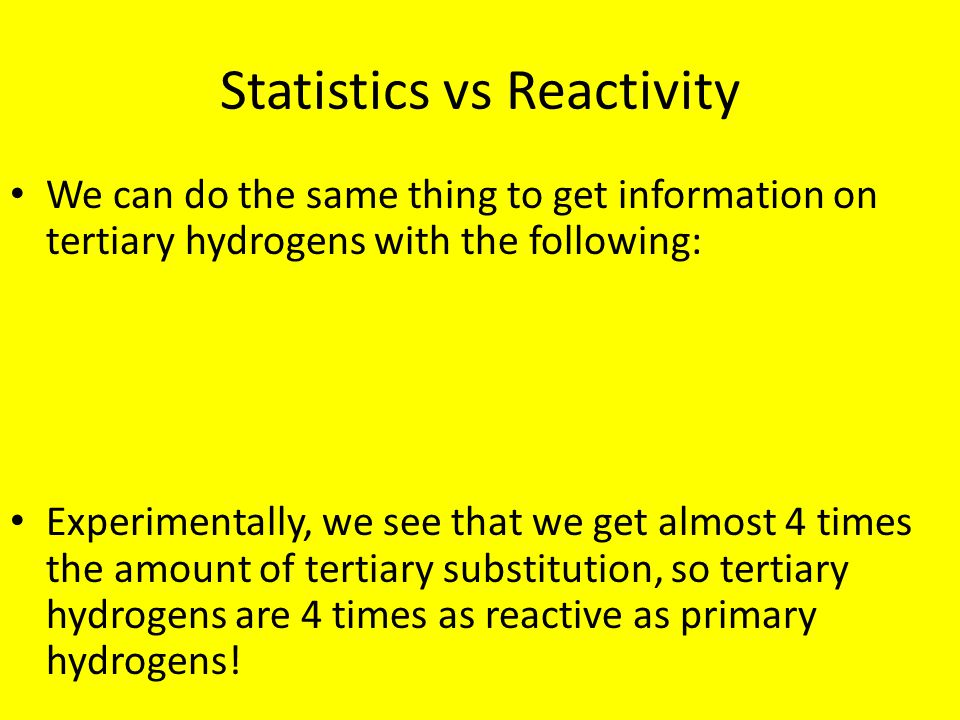 Statistics vs Reactivity We can do the same thing to get information on tertiary hydrogens with the following: Experimentally, we see that we get almo