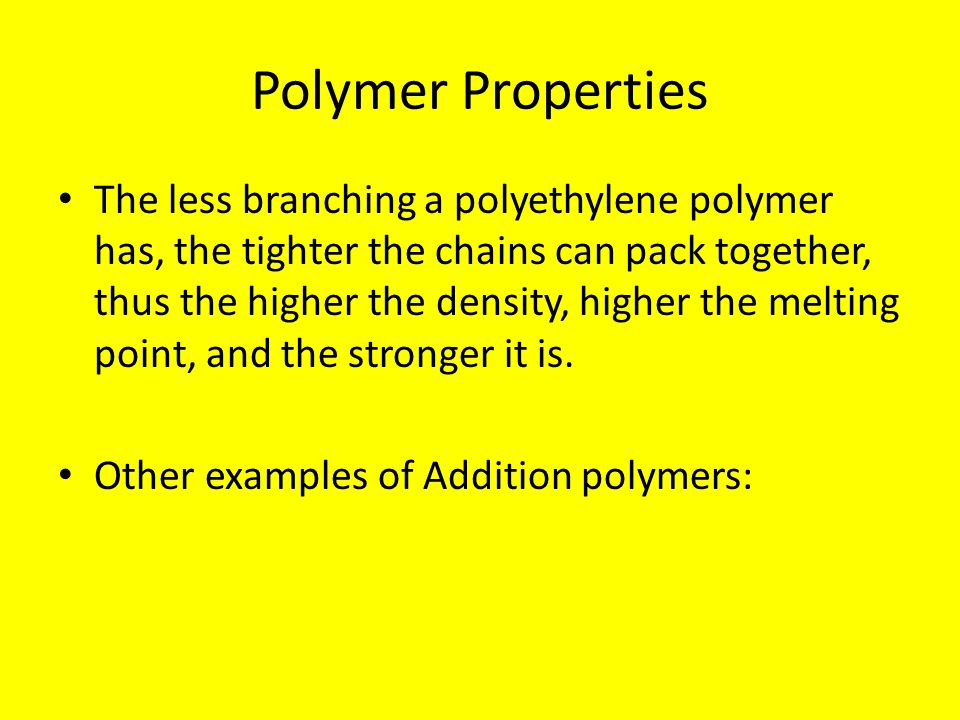 Polymer Properties The less branching a polyethylene polymer has, the tighter the chains can pack together, thus the higher the density, higher the me