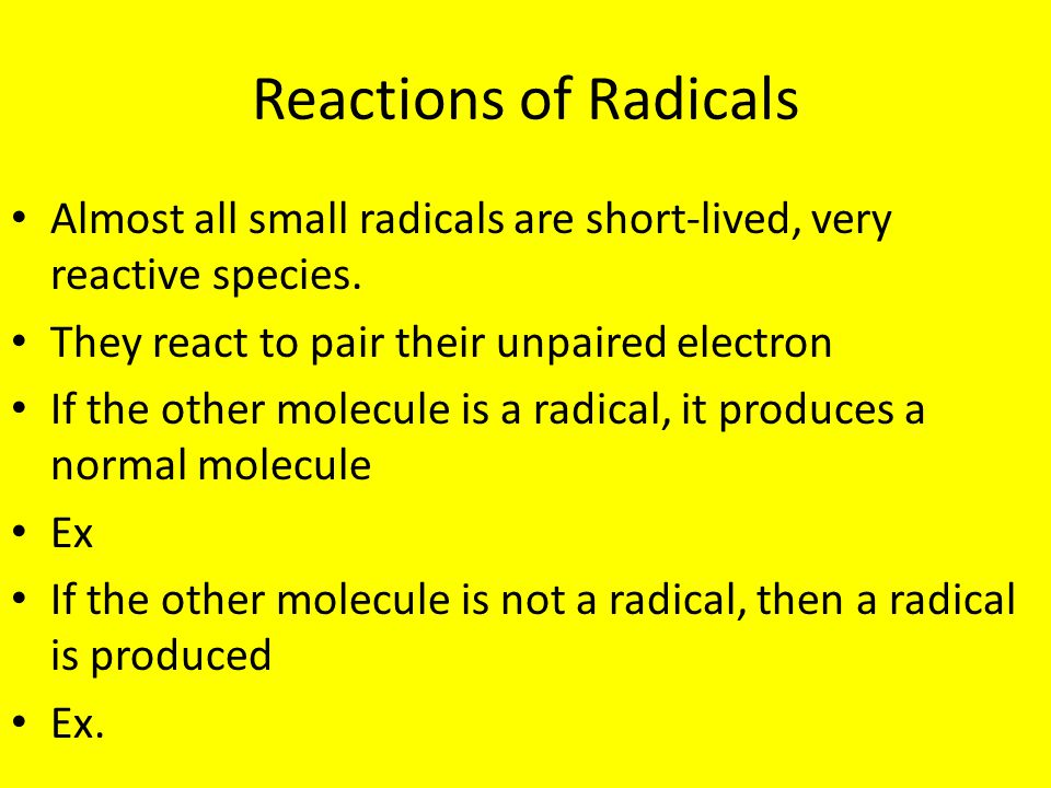 Reactions of Radicals Almost all small radicals are short-lived, very reactive species. They react to pair their unpaired electron If the other molecu