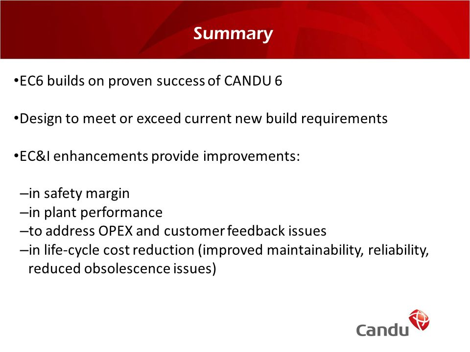 Summary EC6 builds on proven success of CANDU 6 Design to meet or exceed current new build requirements EC&I enhancements provide improvements: –in sa