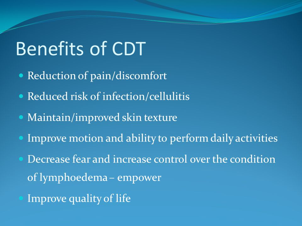 Benefits of CDT Reduction of pain/discomfort Reduced risk of infection/cellulitis Maintain/improved skin texture Improve motion and ability to perform