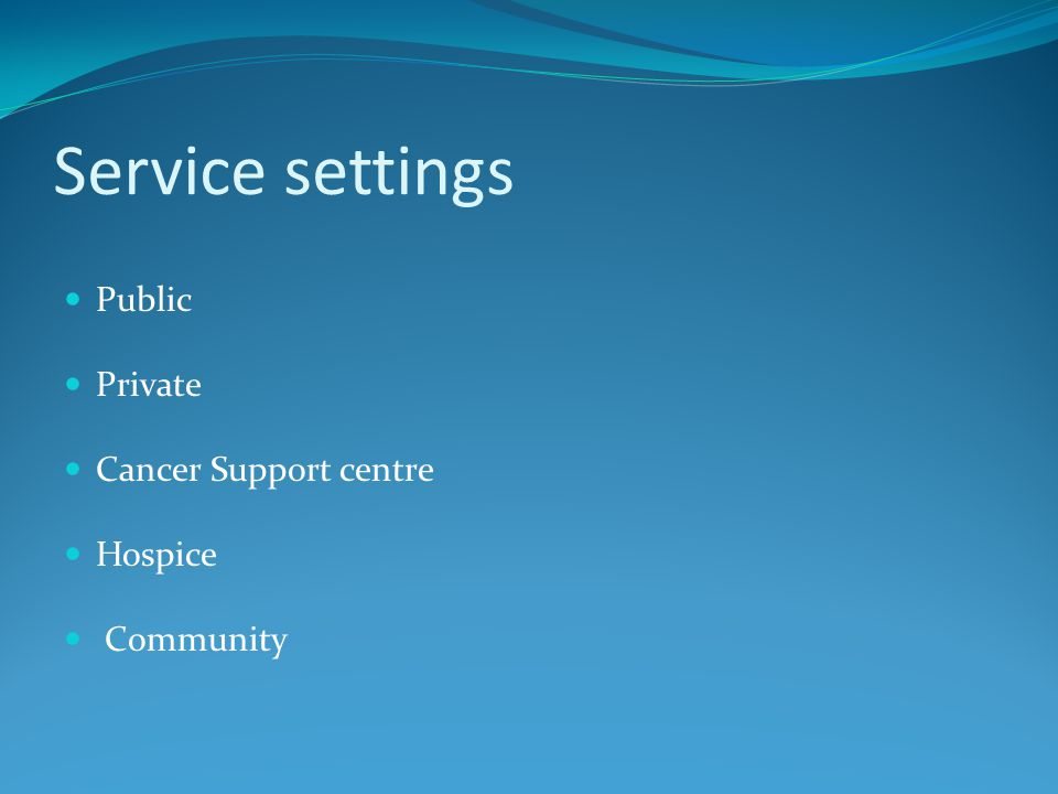Service settings Public Private Cancer Support centre Hospice Community