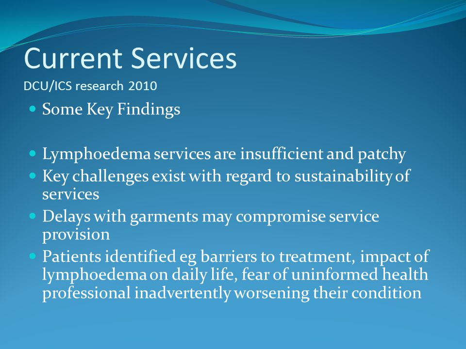 Current Services DCU/ICS research 2010 Some Key Findings Lymphoedema services are insufficient and patchy Key challenges exist with regard to sustaina