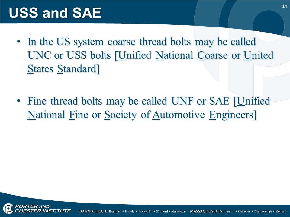 14 USS and SAE In the US system coarse thread bolts may be called UNC or USS bolts [Unified National Coarse or United States Standard] Fine thread bol