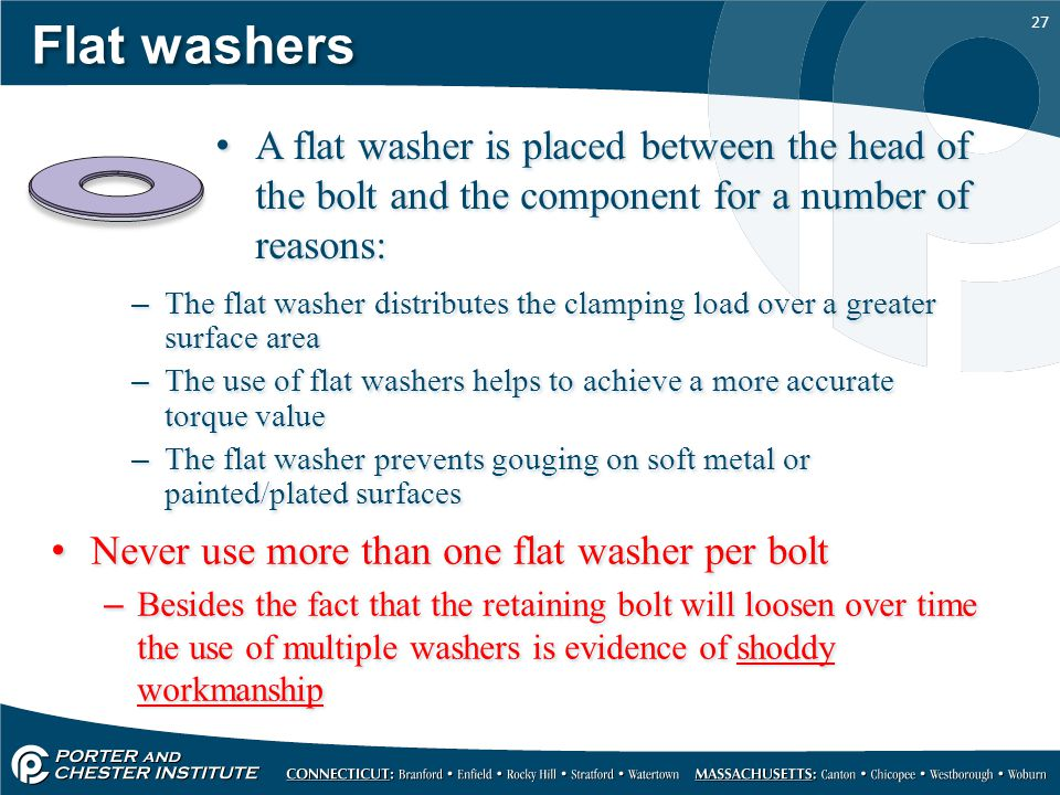 27 Flat washers Never use more than one flat washer per bolt –Besides the fact that the retaining bolt will loosen over time the use of multiple washe