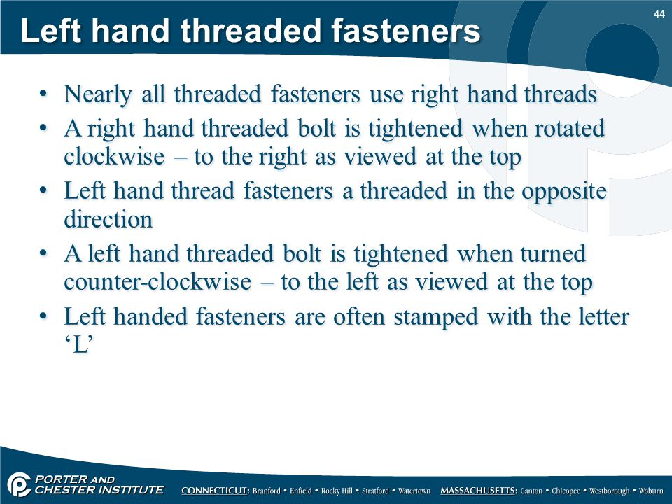 44 Left hand threaded fasteners Nearly all threaded fasteners use right hand threads A right hand threaded bolt is tightened when rotated clockwise –