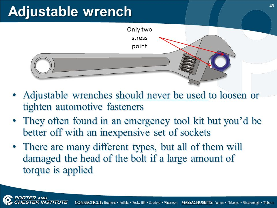 49 Adjustable wrench Adjustable wrenches should never be used to loosen or tighten automotive fasteners They often found in an emergency tool kit but