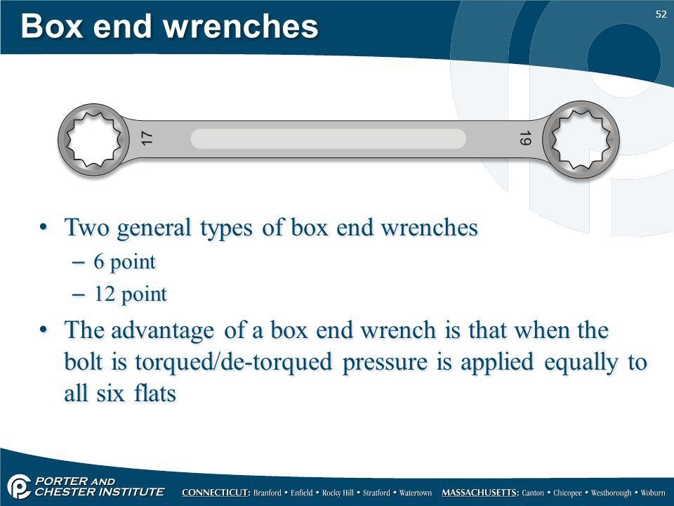 52 Box end wrenches Two general types of box end wrenches –6 point –12 point The advantage of a box end wrench is that when the bolt is torqued/de-tor