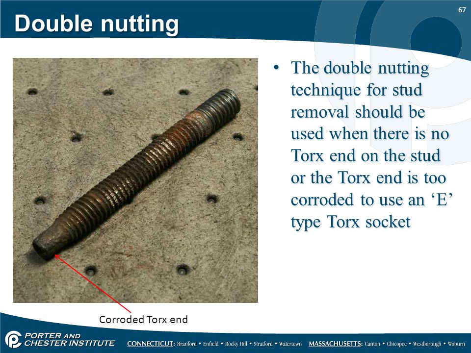 67 Double nutting The double nutting technique for stud removal should be used when there is no Torx end on the stud or the Torx end is too corroded t
