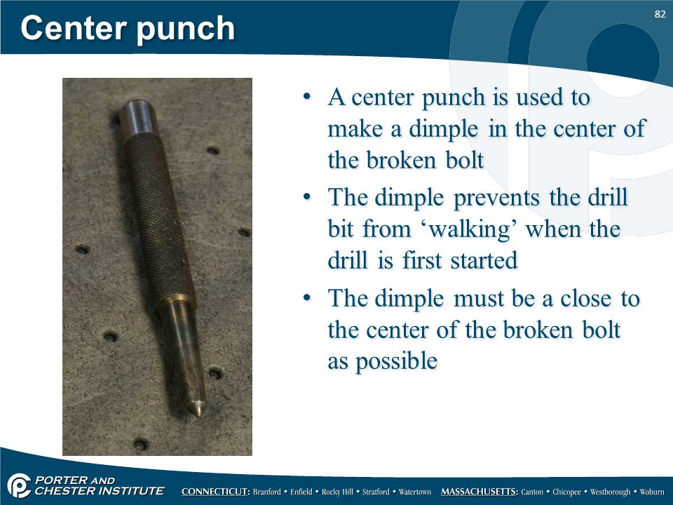 82 Center punch A center punch is used to make a dimple in the center of the broken bolt The dimple prevents the drill bit from 'walking' when the dri