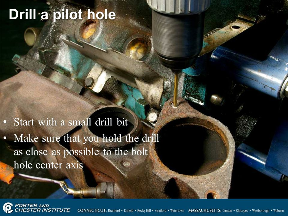84 Drill a pilot hole Start with a small drill bit Make sure that you hold the drill as close as possible to the bolt hole center axis Start with a sm