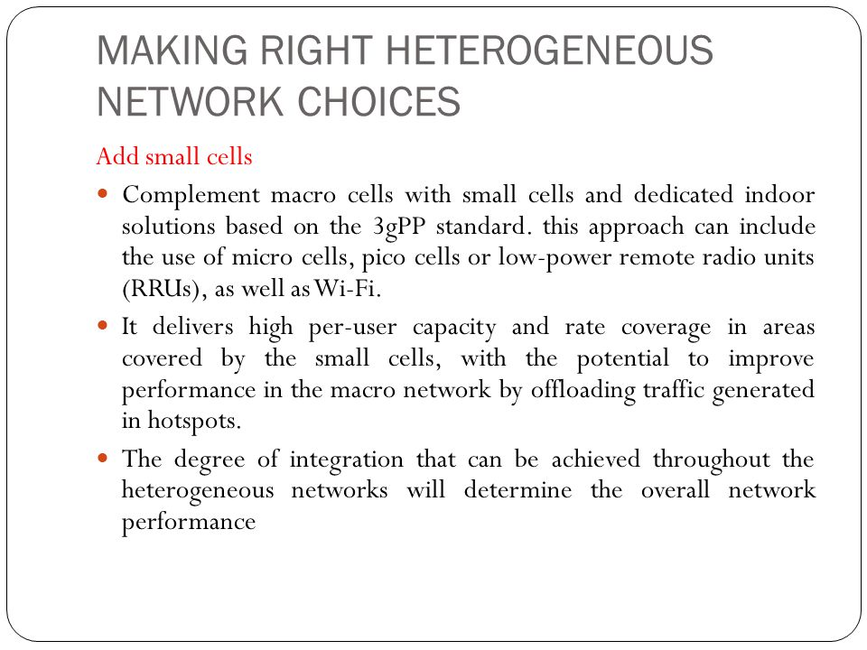 MAKING RIGHT HETEROGENEOUS NETWORK CHOICES Add small cells Complement macro cells with small cells and dedicated indoor solutions based on the 3gPP standard.