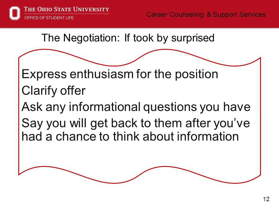 12 Career Counseling & Support Services The Negotiation: If took by surprised Express enthusiasm for the position Clarify offer Ask any informational questions you have Say you will get back to them after you've had a chance to think about information