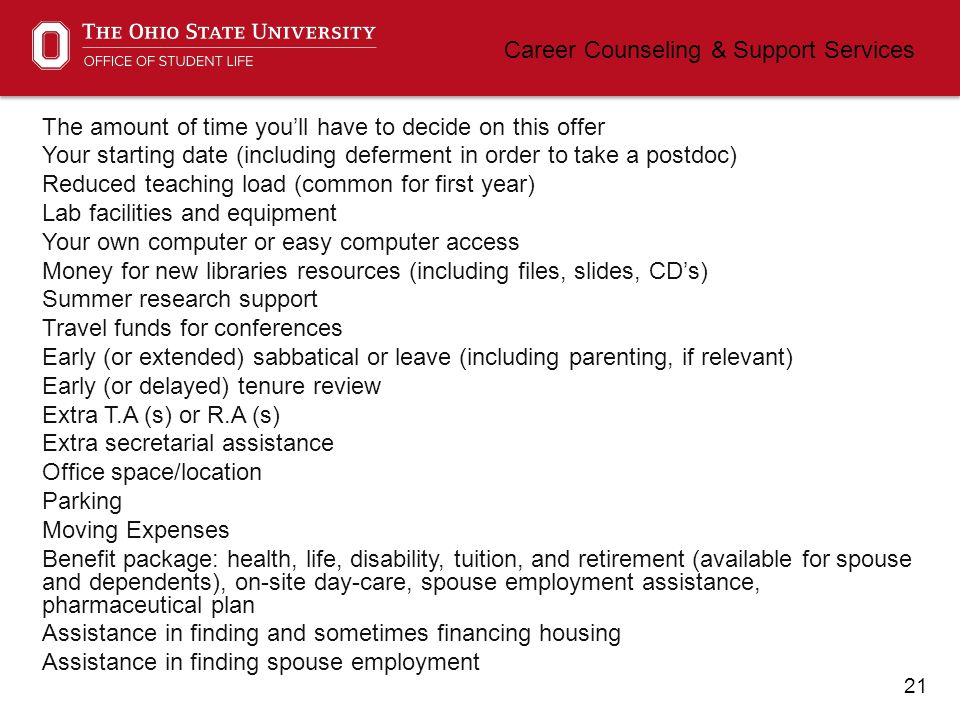 21 Career Counseling & Support Services The amount of time you'll have to decide on this offer Your starting date (including deferment in order to take a postdoc) Reduced teaching load (common for first year) Lab facilities and equipment Your own computer or easy computer access Money for new libraries resources (including files, slides, CD's) Summer research support Travel funds for conferences Early (or extended) sabbatical or leave (including parenting, if relevant) Early (or delayed) tenure review Extra T.A (s) or R.A (s) Extra secretarial assistance Office space/location Parking Moving Expenses Benefit package: health, life, disability, tuition, and retirement (available for spouse and dependents), on-site day-care, spouse employment assistance, pharmaceutical plan Assistance in finding and sometimes financing housing Assistance in finding spouse employment