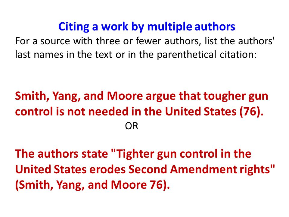 Citing a work by multiple authors For a source with three or fewer authors, list the authors last names in the text or in the parenthetical citation: Smith, Yang, and Moore argue that tougher gun control is not needed in the United States (76).