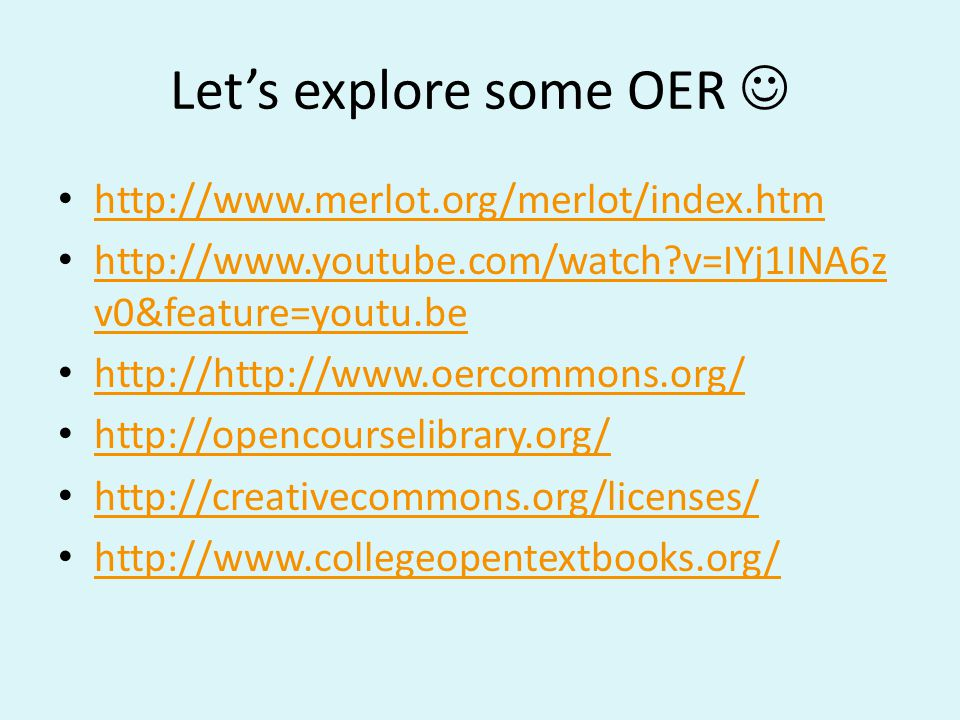 Let's explore some OER http://www.merlot.org/merlot/index.htm http://www.youtube.com/watch?v=IYj1INA6z v0&feature=youtu.be http://www.youtube.com/watch?v=IYj1INA6z v0&feature=youtu.be http://http://www.oercommons.org/ http://opencourselibrary.org/ http://creativecommons.org/licenses/ http://www.collegeopentextbooks.org/