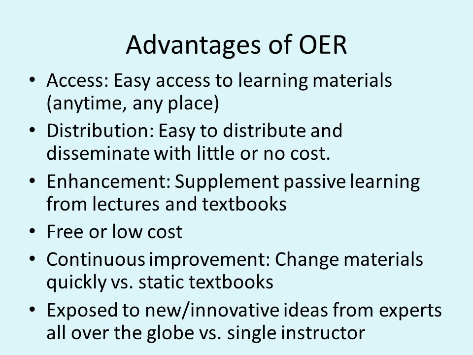 Advantages of OER Access: Easy access to learning materials (anytime, any place) Distribution: Easy to distribute and disseminate with little or no cost.
