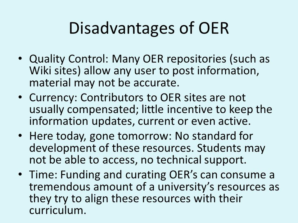 Disadvantages of OER Quality Control: Many OER repositories (such as Wiki sites) allow any user to post information, material may not be accurate.