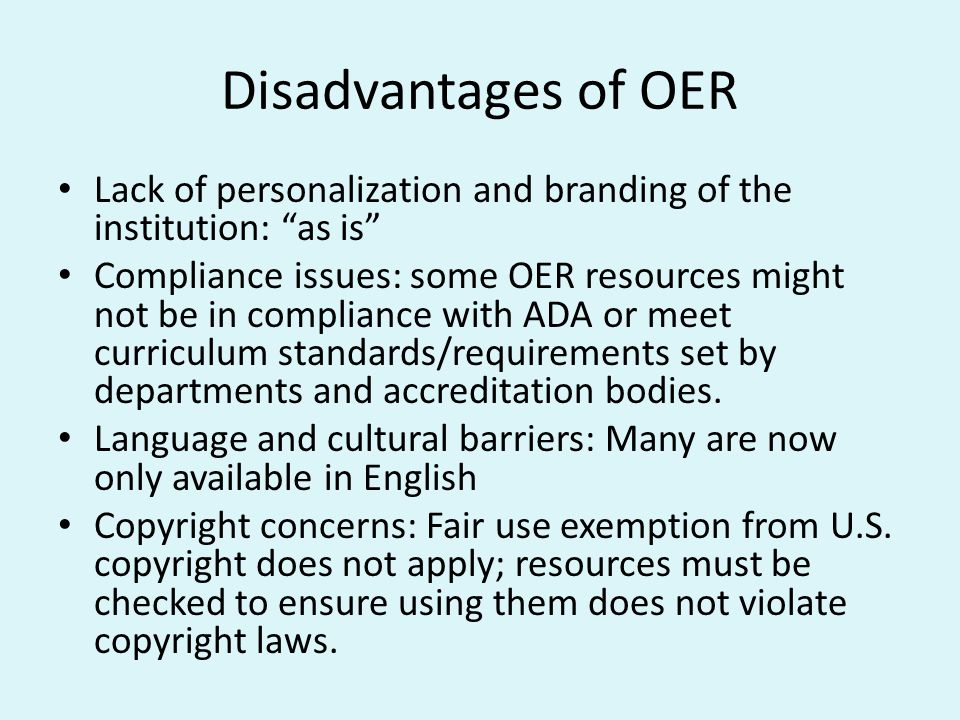 Disadvantages of OER Lack of personalization and branding of the institution: as is Compliance issues: some OER resources might not be in compliance with ADA or meet curriculum standards/requirements set by departments and accreditation bodies.