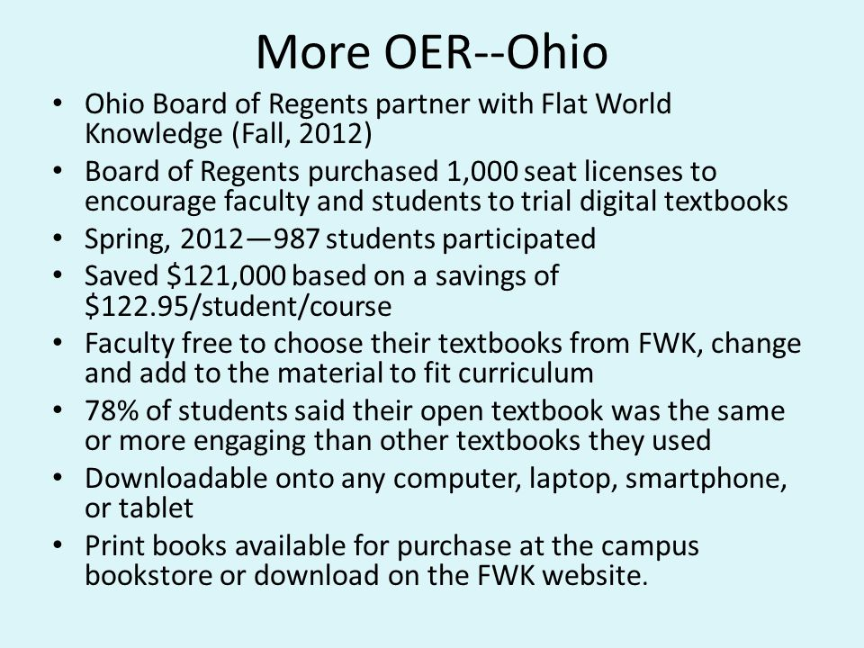 More OER--Ohio Ohio Board of Regents partner with Flat World Knowledge (Fall, 2012) Board of Regents purchased 1,000 seat licenses to encourage faculty and students to trial digital textbooks Spring, 2012—987 students participated Saved $121,000 based on a savings of $122.95/student/course Faculty free to choose their textbooks from FWK, change and add to the material to fit curriculum 78% of students said their open textbook was the same or more engaging than other textbooks they used Downloadable onto any computer, laptop, smartphone, or tablet Print books available for purchase at the campus bookstore or download on the FWK website.