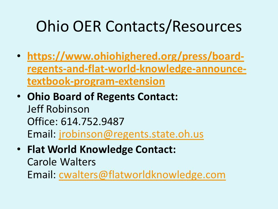 Ohio OER Contacts/Resources https://www.ohiohighered.org/press/board- regents-and-flat-world-knowledge-announce- textbook-program-extension https://www.ohiohighered.org/press/board- regents-and-flat-world-knowledge-announce- textbook-program-extension Ohio Board of Regents Contact: Jeff Robinson Office: 614.752.9487 Email: jrobinson@regents.state.oh.usjrobinson@regents.state.oh.us Flat World Knowledge Contact: Carole Walters Email: cwalters@flatworldknowledge.comcwalters@flatworldknowledge.com