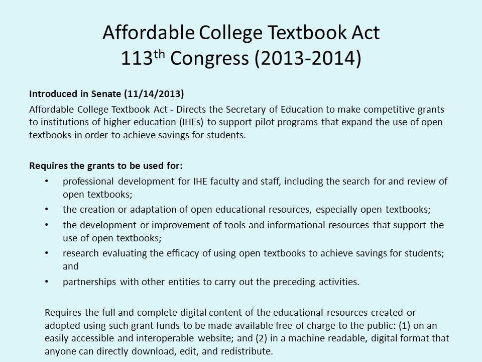 Affordable College Textbook Act 113 th Congress (2013-2014) Introduced in Senate (11/14/2013) Affordable College Textbook Act - Directs the Secretary of Education to make competitive grants to institutions of higher education (IHEs) to support pilot programs that expand the use of open textbooks in order to achieve savings for students.