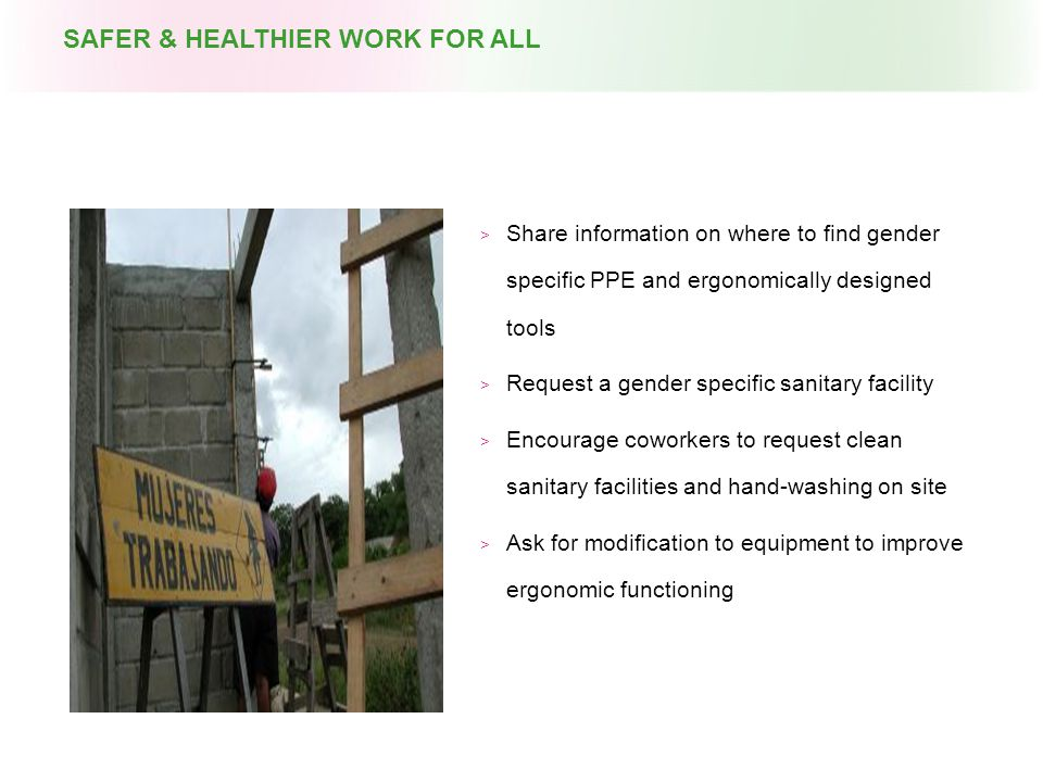  Share information on where to find gender specific PPE and ergonomically designed tools  Request a gender specific sanitary facility  Encourage coworkers to request clean sanitary facilities and hand-washing on site  Ask for modification to equipment to improve ergonomic functioning SAFER & HEALTHIER WORK FOR ALL