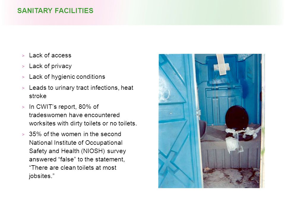  Lack of access  Lack of privacy  Lack of hygienic conditions  Leads to urinary tract infections, heat stroke  In CWIT's report, 80% of tradeswomen have encountered worksites with dirty toilets or no toilets.