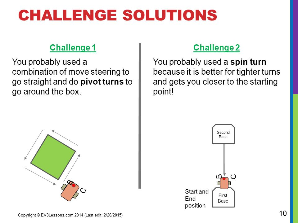 CHALLENGE SOLUTIONS Challenge 2 You probably used a spin turn because it is better for tighter turns and gets you closer to the starting point.