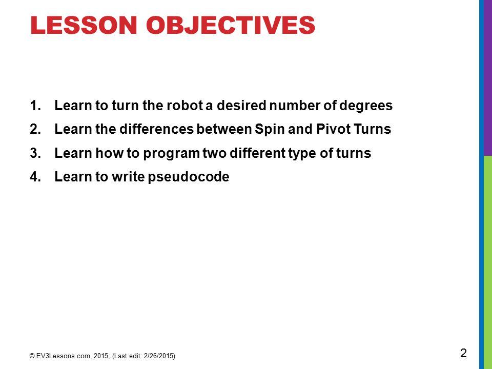 LESSON OBJECTIVES 1.Learn to turn the robot a desired number of degrees 2.Learn the differences between Spin and Pivot Turns 3.Learn how to program two different type of turns 4.Learn to write pseudocode © EV3Lessons.com, 2015, (Last edit: 2/26/2015) 2