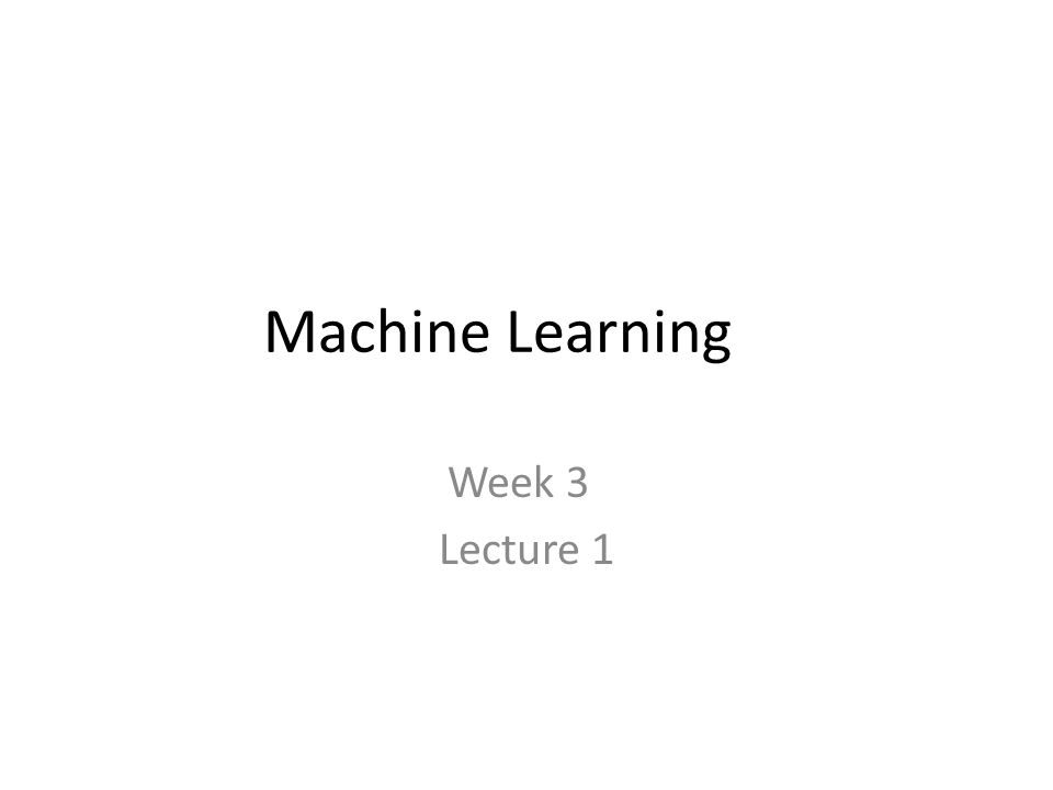 Machine Learning Week 3 Lecture 1