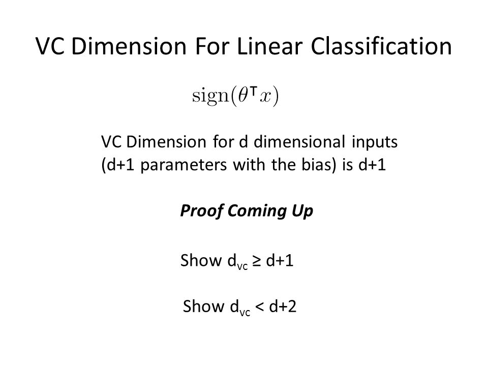 VC Dimension For Linear Classification VC Dimension for d dimensional inputs (d+1 parameters with the bias) is d+1 Proof Coming Up Show d vc ≥ d+1 Show d vc < d+2