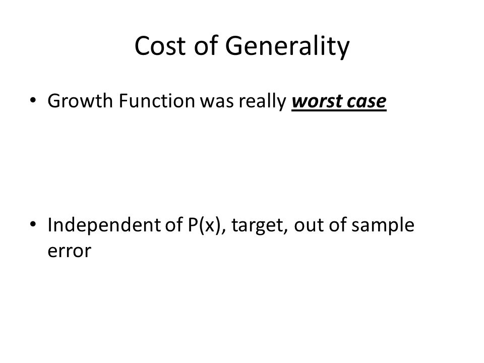 Cost of Generality Growth Function was really worst case Independent of P(x), target, out of sample error