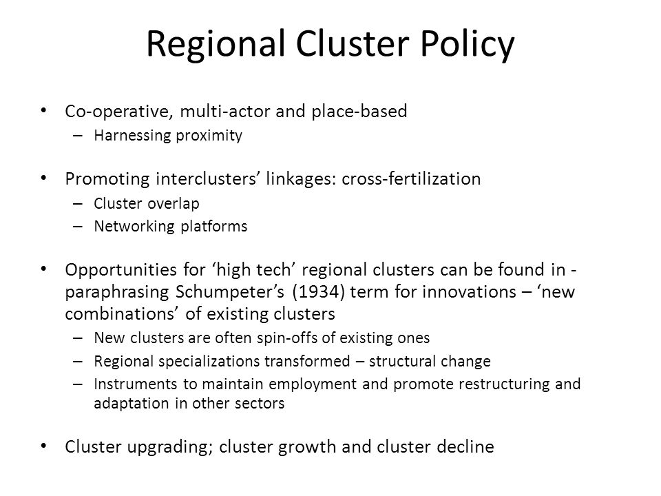 Regional Cluster Policy Co-operative, multi-actor and place-based – Harnessing proximity Promoting interclusters' linkages: cross-fertilization – Cluster overlap – Networking platforms Opportunities for 'high tech' regional clusters can be found in - paraphrasing Schumpeter's (1934) term for innovations – 'new combinations' of existing clusters – New clusters are often spin-offs of existing ones – Regional specializations transformed – structural change – Instruments to maintain employment and promote restructuring and adaptation in other sectors Cluster upgrading; cluster growth and cluster decline