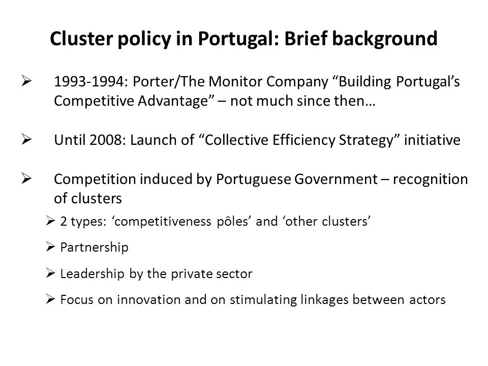 Cluster policy in Portugal: Brief background  1993-1994: Porter/The Monitor Company Building Portugal's Competitive Advantage – not much since then…  Until 2008: Launch of Collective Efficiency Strategy initiative  Competition induced by Portuguese Government – recognition of clusters  2 types: 'competitiveness pôles' and 'other clusters'  Partnership  Leadership by the private sector  Focus on innovation and on stimulating linkages between actors