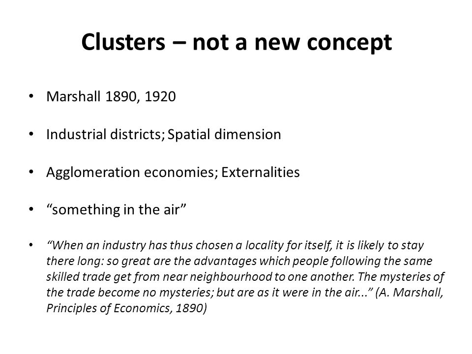 Clusters – not a new concept Marshall 1890, 1920 Industrial districts; Spatial dimension Agglomeration economies; Externalities something in the air When an industry has thus chosen a locality for itself, it is likely to stay there long: so great are the advantages which people following the same skilled trade get from near neighbourhood to one another.