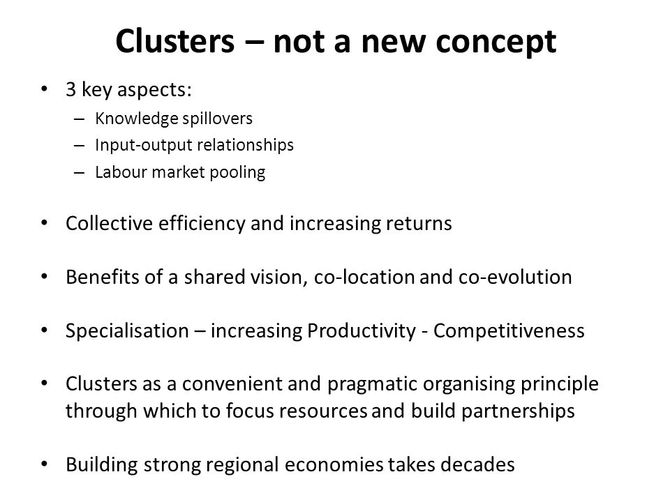 Clusters – not a new concept 3 key aspects: – Knowledge spillovers – Input-output relationships – Labour market pooling Collective efficiency and increasing returns Benefits of a shared vision, co-location and co-evolution Specialisation – increasing Productivity - Competitiveness Clusters as a convenient and pragmatic organising principle through which to focus resources and build partnerships Building strong regional economies takes decades