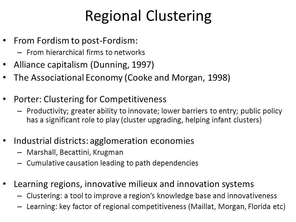 Regional Clustering From Fordism to post-Fordism: – From hierarchical firms to networks Alliance capitalism (Dunning, 1997) The Associational Economy (Cooke and Morgan, 1998) Porter: Clustering for Competitiveness – Productivity; greater ability to innovate; lower barriers to entry; public policy has a significant role to play (cluster upgrading, helping infant clusters) Industrial districts: agglomeration economies – Marshall, Becattini, Krugman – Cumulative causation leading to path dependencies Learning regions, innovative milieux and innovation systems – Clustering: a tool to improve a region's knowledge base and innovativeness – Learning: key factor of regional competitiveness (Maillat, Morgan, Florida etc)