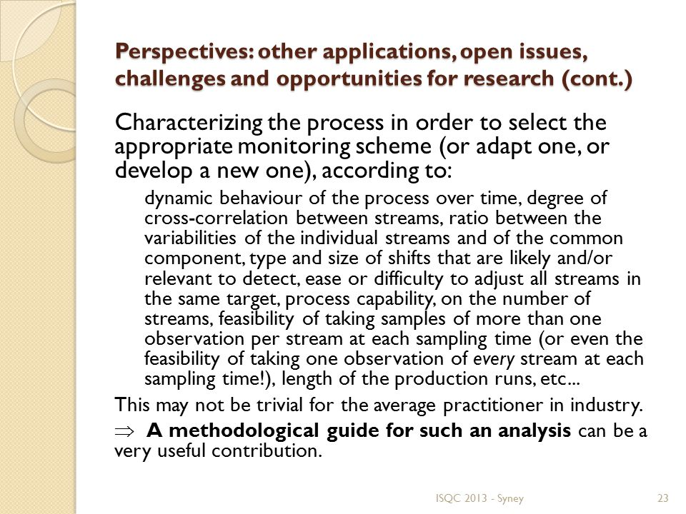 Perspectives: other applications, open issues, challenges and opportunities for research (cont.) Characterizing the process in order to select the appropriate monitoring scheme (or adapt one, or develop a new one), according to: dynamic behaviour of the process over time, degree of cross-correlation between streams, ratio between the variabilities of the individual streams and of the common component, type and size of shifts that are likely and/or relevant to detect, ease or difficulty to adjust all streams in the same target, process capability, on the number of streams, feasibility of taking samples of more than one observation per stream at each sampling time (or even the feasibility of taking one observation of every stream at each sampling time!), length of the production runs, etc...