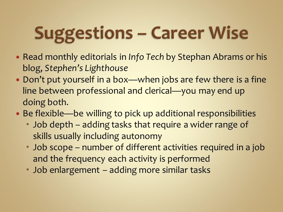 Read monthly editorials in Info Tech by Stephan Abrams or his blog, Stephen's Lighthouse Don't put yourself in a box—when jobs are few there is a fine line between professional and clerical—you may end up doing both.